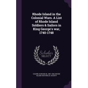 Rhode Island in the Colonial Wars. a List of Rhode Island Soldiers & Sailors in King George's War, 1740-1748