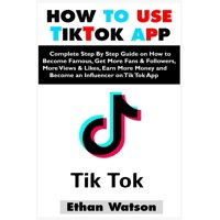 How to Use Tiktok App: Complete Step By Step Guide on How to Become Famous, Get More Fans & Followers, More Views & Likes, Earn More Money and Become an Influencer on Tik Tok App (Paperback)