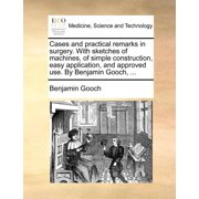 Cases and Practical Remarks in Surgery. with Sketches of Machines, of Simple Construction, Easy Application, and Approved Use. by Benjamin Gooch, ...