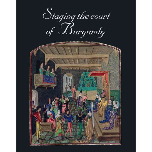 """Staging the Court of Burgundy: Proceedings of the Conference """"The Splendour of Burgundy"""""""