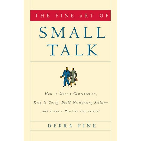 The Fine Art of Small Talk : How to Start a Conversation, Keep It Going, Build Networking Skills--and Leave a Positive (A Positive Word That Starts With R)