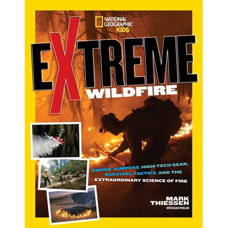 Extreme Wildfire : Smoke Jumpers, High-Tech Gear, Survival Tactics, and the Extraordinary Science of Fire