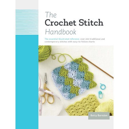 The Crochet Stitch Handbook : The Essential Illustrated Reference: Over 200 Traditional and Contemporary Stitches with Easy-to-Follow Charts