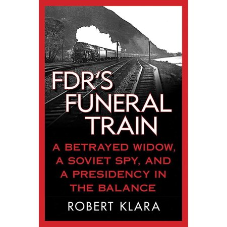 FDR's Funeral Train : A Betrayed Widow, a Soviet Spy, and a Presidency in the Balance