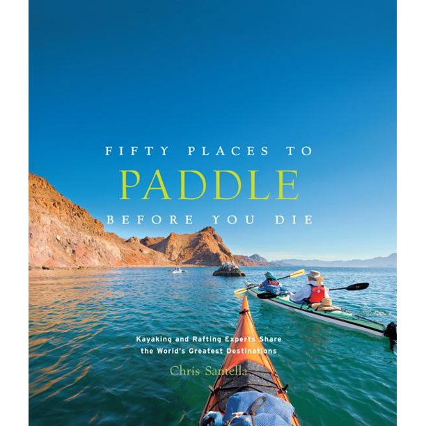 Fifty Places: Fifty Places to Paddle Before You Die: Kayaking and Rafting Experts Share the World's Greatest Destinations (Hardcover)