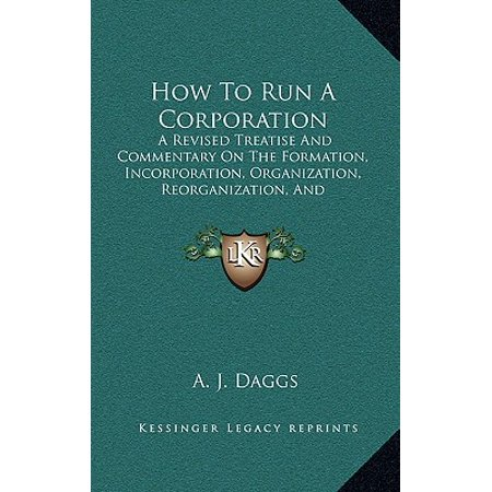 How to Run a Corporation : A Revised Treatise and Commentary on the Formation, Incorporation, Organization, Reorganization, and Management of Industrial Corporations (1905) ()