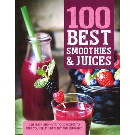 100 Best Smoothies & Juices : 100 Fresh and Nutritious Recipes to Keep You Feeling Healthy and