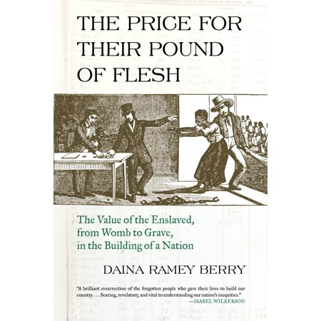 The Price for Their Pound of Flesh : The Value of the Enslaved, from Womb to Grave, in the Building of a Nation
