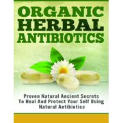 Organic Herbal Antibiotics - Proven Natural Ancient Secrets To Heal And Protect Your Self Using Natural Antibiotics - eBook