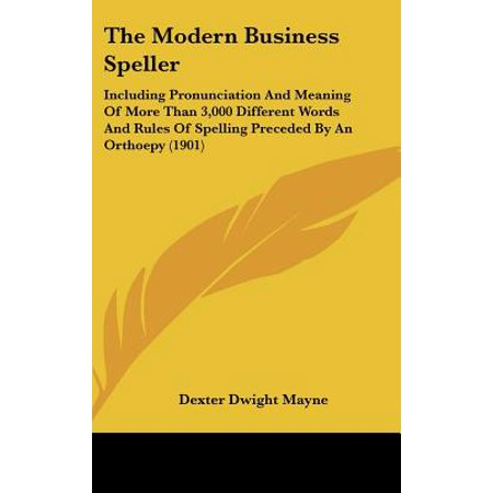 The Modern Business Speller : Including Pronunciation and Meaning of More Than 3,000 Different Words and Rules of Spelling Preceded by an Orthoepy (Words With Different Pronunciation But Same Spelling)