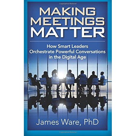 Making Meetings Matter  How Smart Leaders Orchestrate Powerful Conversations In The Digital Age