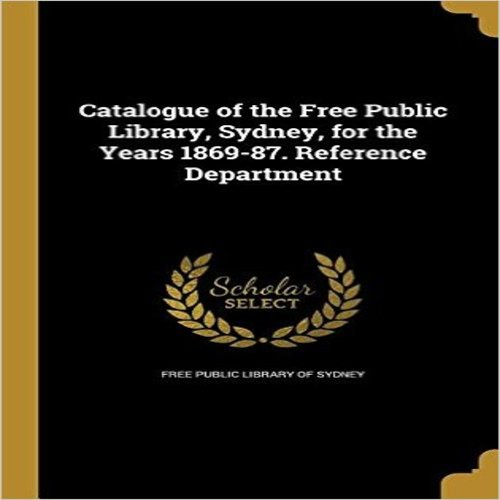 Catalogue of the Free Public Library, Sydney, for the Years 1869-87. Reference Department