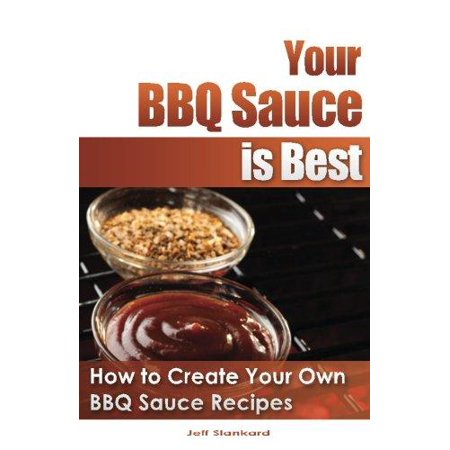 Your Bbq Sauce Is Best  How To Create Your Own Bbq Sauce Recipes