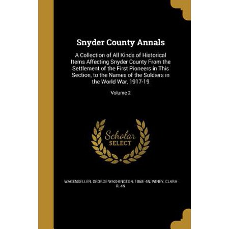 Snyder County Annals : A Collection of All Kinds of Historical Items Affecting Snyder County from the Settlement of the First Pioneers in This Section, to the Names of the Soldiers in the World War, 1917-19; Volume