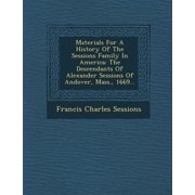 Materials for a History of the Sessions Family in America : The Descendants of Alexander Sessions of Andover, Mass., 1669...