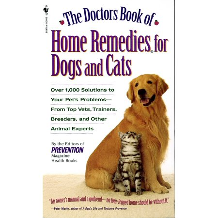 The Doctors Book of Home Remedies for Dogs and Cats : Over 1,000 Solutions to Your Pet's Problems - From Top Vets, Trainers, Breeders, and Other Animal