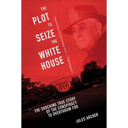 The Plot to Seize the White House : The Shocking TRUE Story of the Conspiracy to Overthrow (The Plot To Sieze The White House)
