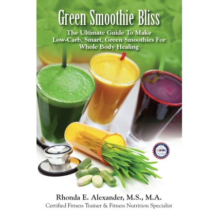Green Smoothie Bliss: The Ultimate Guide to Make Smart Green Smoothies for Whole Body Healing -