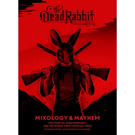 The Dead Rabbit Mixology & Mayhem : The Story of John Morrissey and the World's Best Cocktail