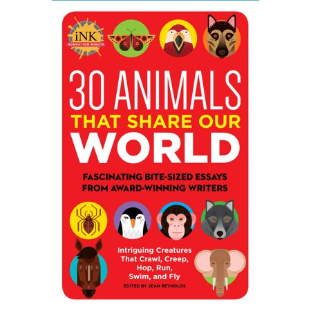 30 Animals That Share Our World : Fascinating Bite-Sized Essays from  Award-Winning Writers--Intriguing Creatures That Crawl, Creep, Hop, Run,  Swim,