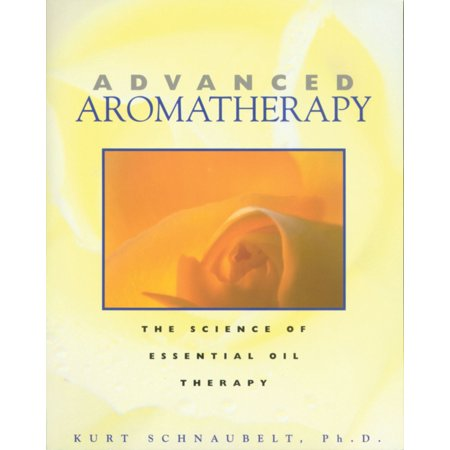 Advanced Aromatherapy - Advanced Aromatherapy : The Science of Essential Oil Therapy