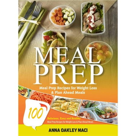 Meal Prep: 100 Delicious, Easy, And Healthy Meal Prep Recipes For Weight Loss & Plan Ahead Meals -