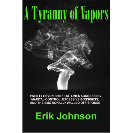 A Tyranny of Vapors: Twenty-Seven Brief Outlines Addressing Marital Control, Excessive Bossiness, and The Emotionally Walled Off Spouse - eBook ()