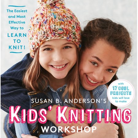 Susan B. Anderson's Kids' Knitting Workshop : The Easiest and Most Effective Way to Learn to