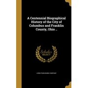 A Centennial Biographical History of the City of Columbus and Franklin County, Ohio .. (Hardcover)