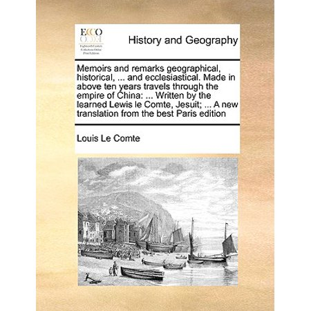 Memoirs and Remarks Geographical, Historical, ... and Ecclesiastical. Made in Above Ten Years Travels Through the Empire of China : ... Written by the Learned Lewis Le Comte, Jesuit; ... a New Translation from the Best Paris Edition