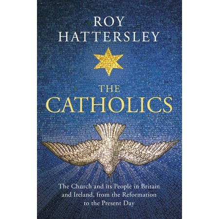 The Catholics : The Church and its People in Britain and Ireland, from the Reformation to the Present -