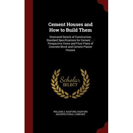 Cement Houses and How to Build Them : Illustrated Details of Construction, Standard Specifications for Cement ...: Perspective Views and Floor Plans of Concrete Block and Cement Plaster (Standard Concrete Block)