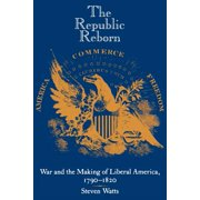 The Republic Reborn : War and the Making of Liberal America, 1790-1820