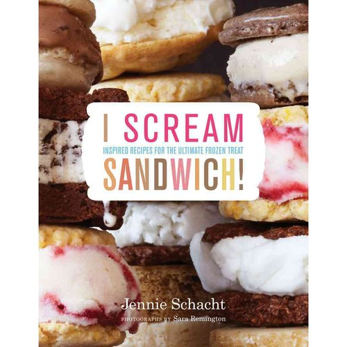 I Scream Sandwich!: Inspired Recipes for the Ultimate Frozen Treat