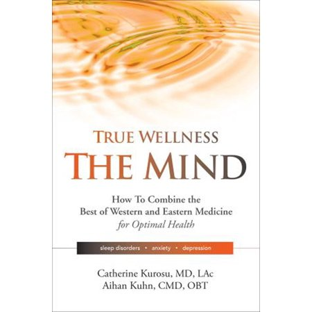 True Wellness - The Mind : How to Combine the Best of Western and Eastern Medicine for Optimal Health; Sleep Disorders, Anxiety,