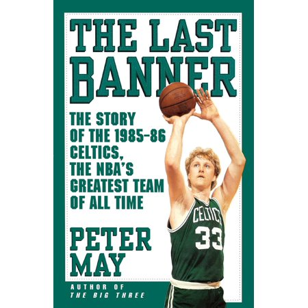 The Last Banner : The Story of the 1985-86 Celtics and the NBA's Greatest Team of All