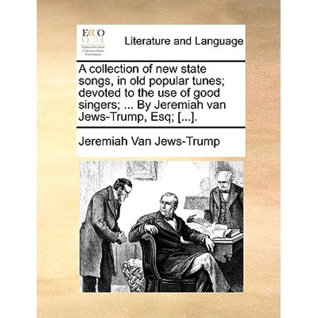 A Collection of New State Songs, in Old Popular Tunes; Devoted to the Use of Good Singers; ... by Jeremiah Van Jews-Trump, Esq; [...].