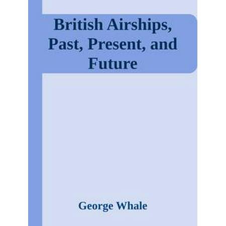 British Airships, Past, Present, and Future - eBook (British Cinema Past And Present)