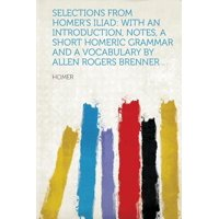 Selections from Homer's Iliad : With an Introduction, Notes, a Short Homeric Grammar and a Vocabulary by Allen Rogers Brenner ..