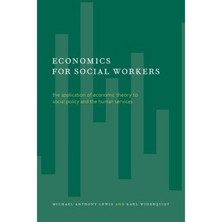 Economics for Social Workers : The Application of Economic Theory to Social Policy and the Human