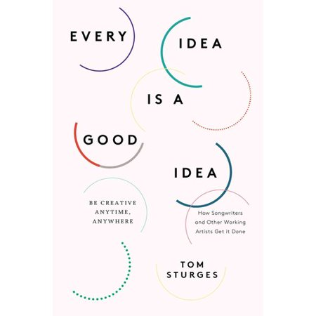 Every Idea Is a Good Idea: Be Creative Anytime, Anywhere: How Songwriters and Other Working Artists Get It... by