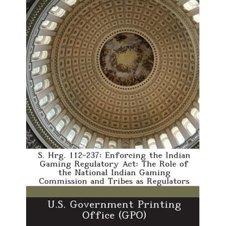 S. Hrg. 112-237 : Enforcing the Indian Gaming Regulatory ACT: The Role of the National Indian Gaming Commission and Tribes as Regulators