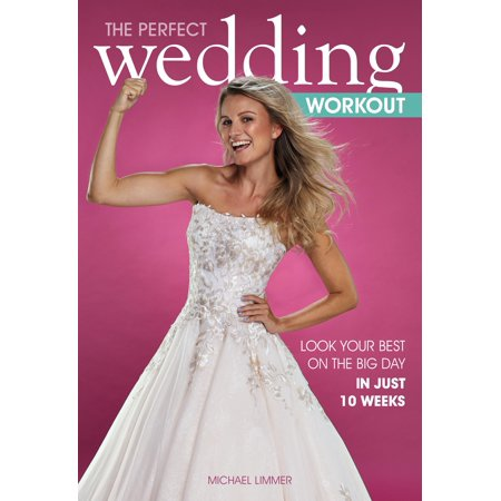 The Perfect Wedding Workout : Look Your Best on the Big Day in Just 10