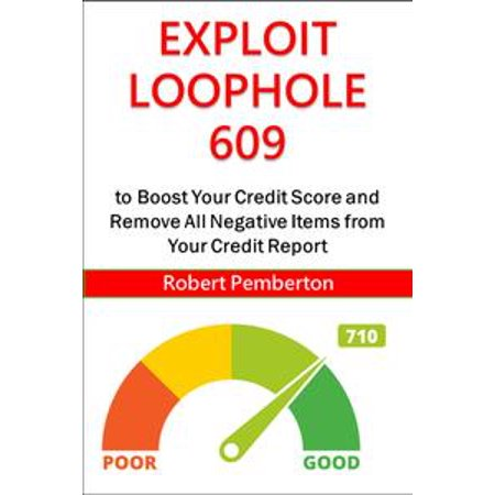 Exploit Loophole 609 to Boost Your Credit Score and Remove All Negative Items from Your Credit Report -