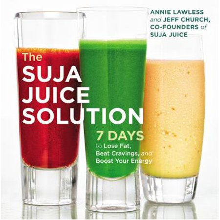 The Suja Juice Solution : 7 Days to Lose Fat, Beat Cravings, and Boost Your