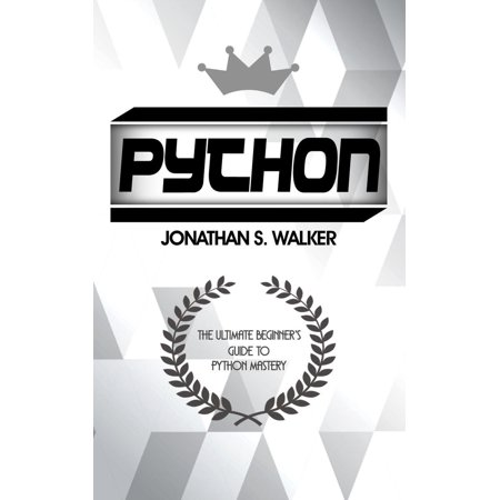 Python: The Ultimate Beginner's Guide To Python Mastery - (Hacking With Python The Ultimate Beginners Guide)