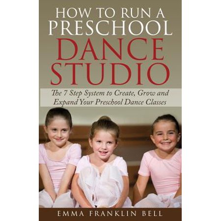 How to Run a Preschool Dance Studio: The 7 Step System to Create, Grow and Expand Your Preschool Dance Classes by