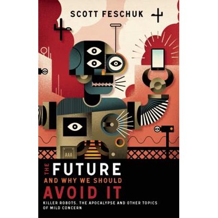 The Future and Why We Should Avoid It : Killer Robots, the Apocalypse and Other Topics of Mild Concern - Funny Topic