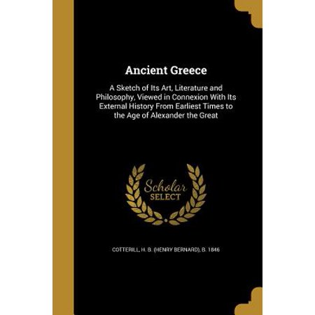 Ancient Greece : A Sketch of Its Art, Literature and Philosophy, Viewed in Connexion with Its External History from Earliest Times to the Age of Alexander the (Hellenistic Art From Alexander The Great To Augustus)