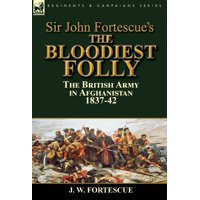 Sir John Fortescue's The Bloodiest Folly : the British Army in Afghanistan 1837-42
